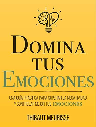 Domina Tus Emociones: Una guía práctica para superar la negatividad y controlar mejor tus emociones (Colección Domina Tu(s)... nº 1)